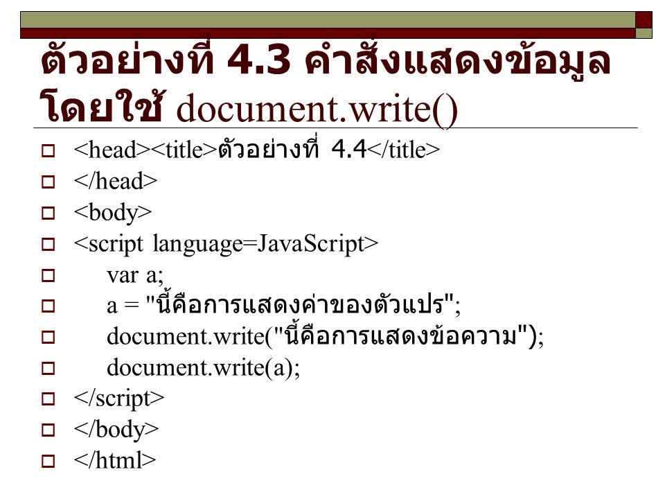 ตัวอย่างที่ 4.3 คำสั่งแสดงข้อมูล โดยใช้ document.write()  ตัวอย่างที่ 4.4   var a;  a = นี้คือการแสดงค่าของตัวแปร ;  document.write( นี้คือการแสดงข้อความ );  document.write(a); 