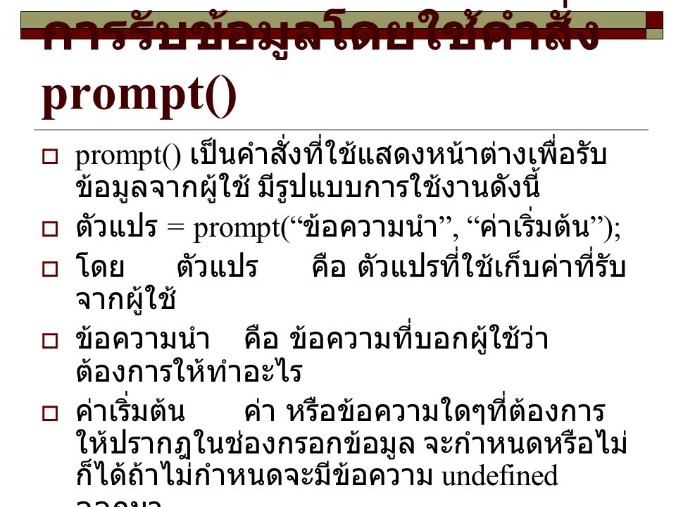 การรับข้อมูลโดยใช้คำสั่ง prompt()  prompt() เป็นคำสั่งที่ใช้แสดงหน้าต่างเพื่อรับ ข้อมูลจากผู้ใช้ มีรูปแบบการใช้งานดังนี้  ตัวแปร = prompt( ข้อความนำ , ค่าเริ่มต้น );  โดย ตัวแปรคือ ตัวแปรที่ใช้เก็บค่าที่รับ จากผู้ใช้  ข้อความนำคือ ข้อความที่บอกผู้ใช้ว่า ต้องการให้ทำอะไร  ค่าเริ่มต้นค่า หรือข้อความใดๆที่ต้องการ ให้ปรากฎในช่องกรอกข้อมูล จะกำหนดหรือไม่ ก็ได้ถ้าไม่กำหนดจะมีข้อความ undefined ออกมา