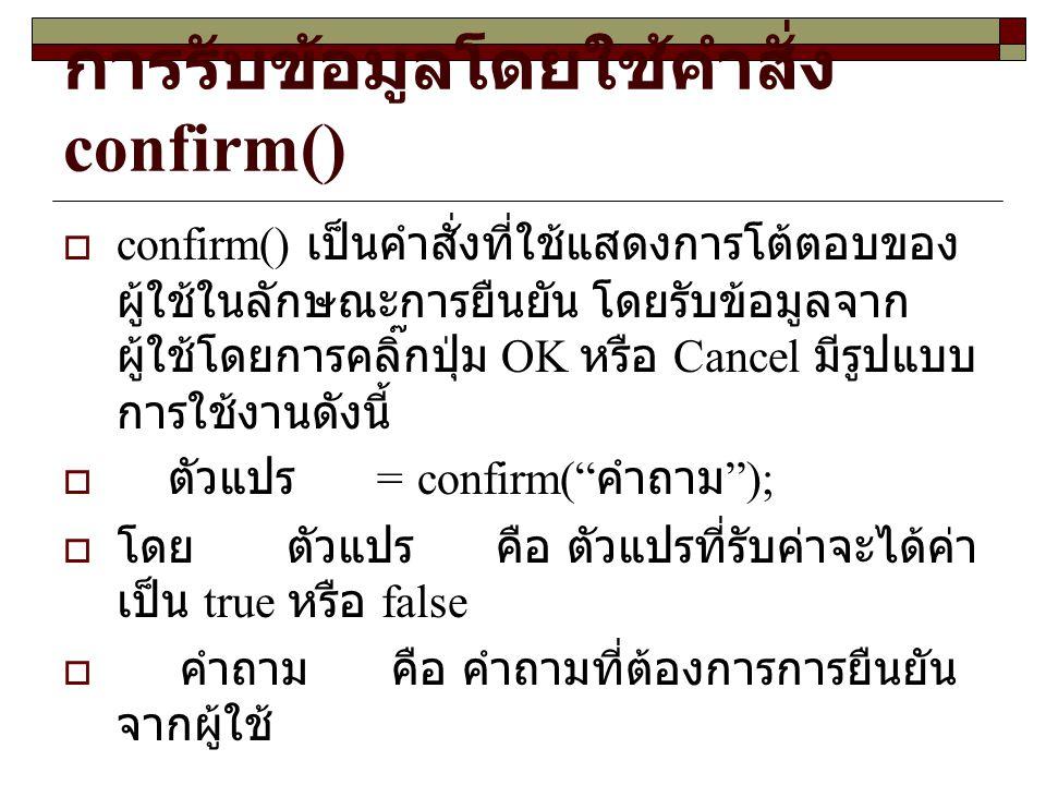 การรับข้อมูลโดยใช้คำสั่ง confirm()  confirm() เป็นคำสั่งที่ใช้แสดงการโต้ตอบของ ผู้ใช้ในลักษณะการยืนยัน โดยรับข้อมูลจาก ผู้ใช้โดยการคลิ๊กปุ่ม OK หรือ Cancel มีรูปแบบ การใช้งานดังนี้  ตัวแปร = confirm( คำถาม );  โดย ตัวแปร คือ ตัวแปรที่รับค่าจะได้ค่า เป็น true หรือ false  คำถาม คือ คำถามที่ต้องการการยืนยัน จากผู้ใช้