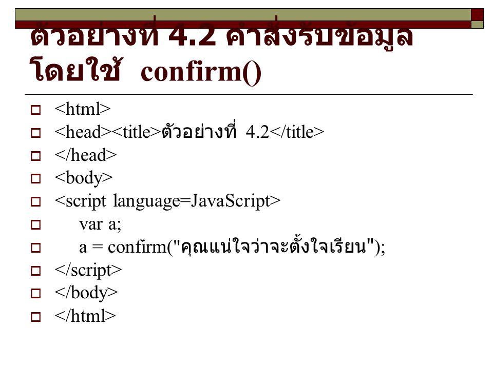 ตัวอย่างที่ 4.2 คำสั่งรับข้อมูล โดยใช้ confirm()   ตัวอย่างที่ 4.2   var a;  a = confirm( คุณแน่ใจว่าจะตั้งใจเรียน ); 