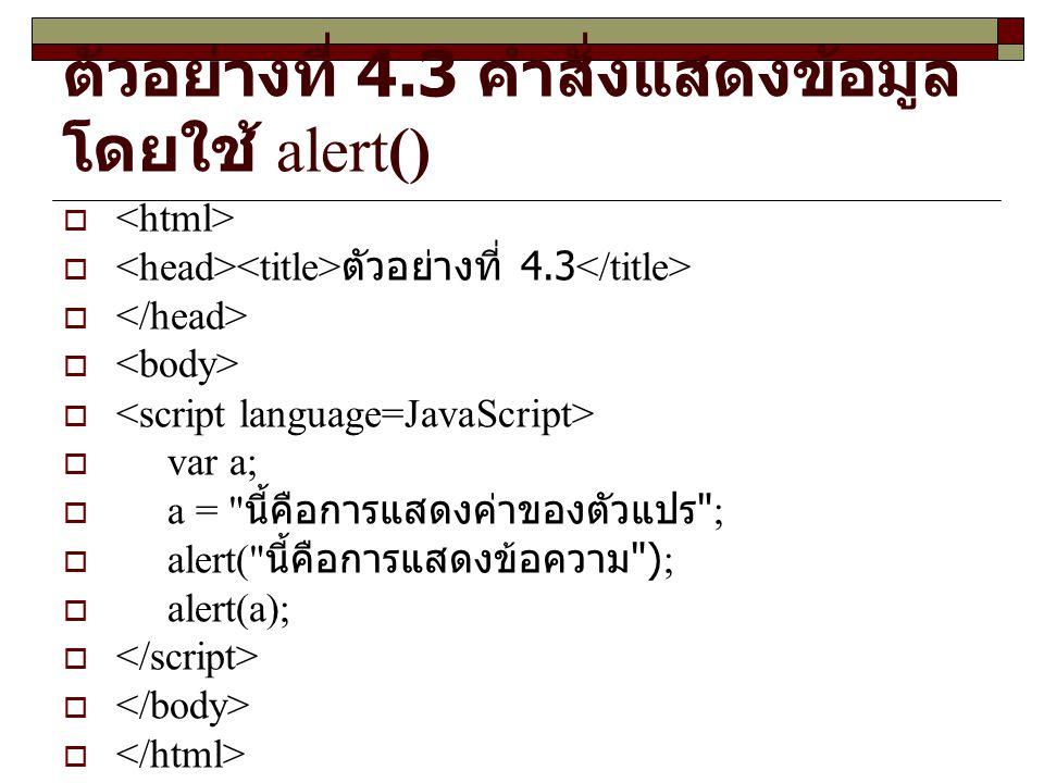 ตัวอย่างที่ 4.3 คำสั่งแสดงข้อมูล โดยใช้ alert()   ตัวอย่างที่ 4.3   var a;  a = นี้คือการแสดงค่าของตัวแปร ;  alert( นี้คือการแสดงข้อความ );  alert(a); 