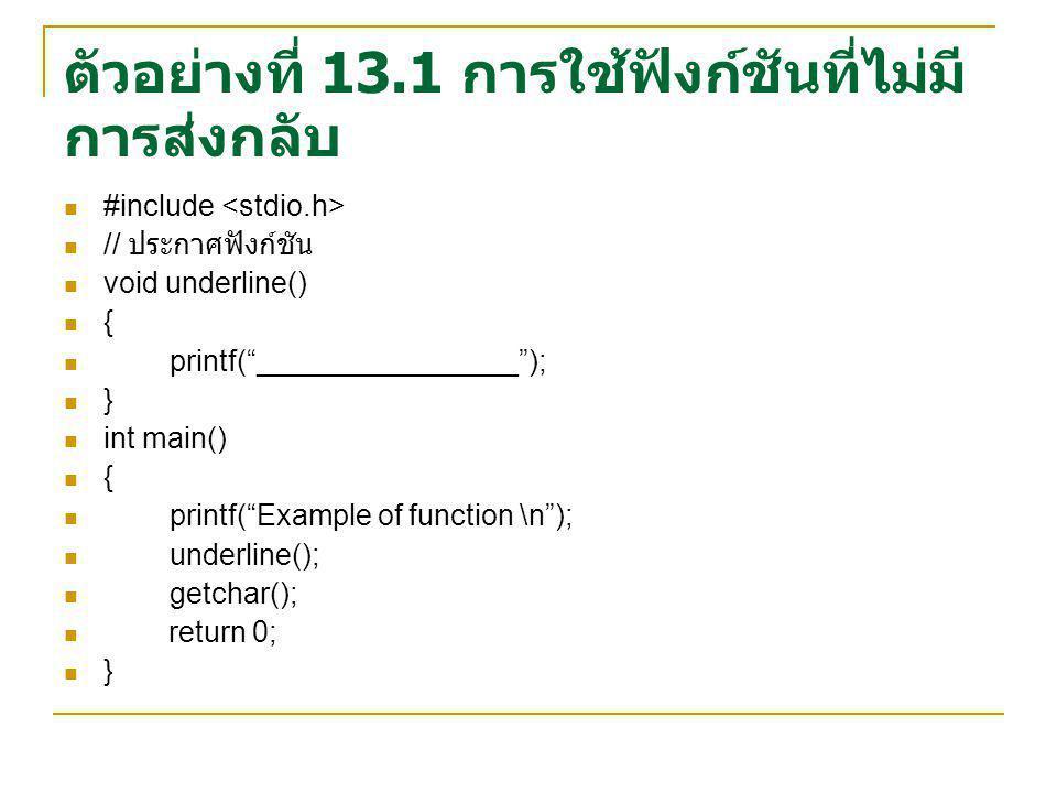 ตัวอย่างที่ 13.2 การใช้ฟังก์ชันที่ ส่งค่าไปแต่ไม่ส่งค่ากลับ #include // ประกาศฟังก์ชัน void underline(int num) { int count; for (count=0;count<num;count++) printf( ________________\n ); } int main() { printf( Show 2 lines \n ); underline(2); printf( Show 3 lines \n ); underline(3); getchar(); return 0; }