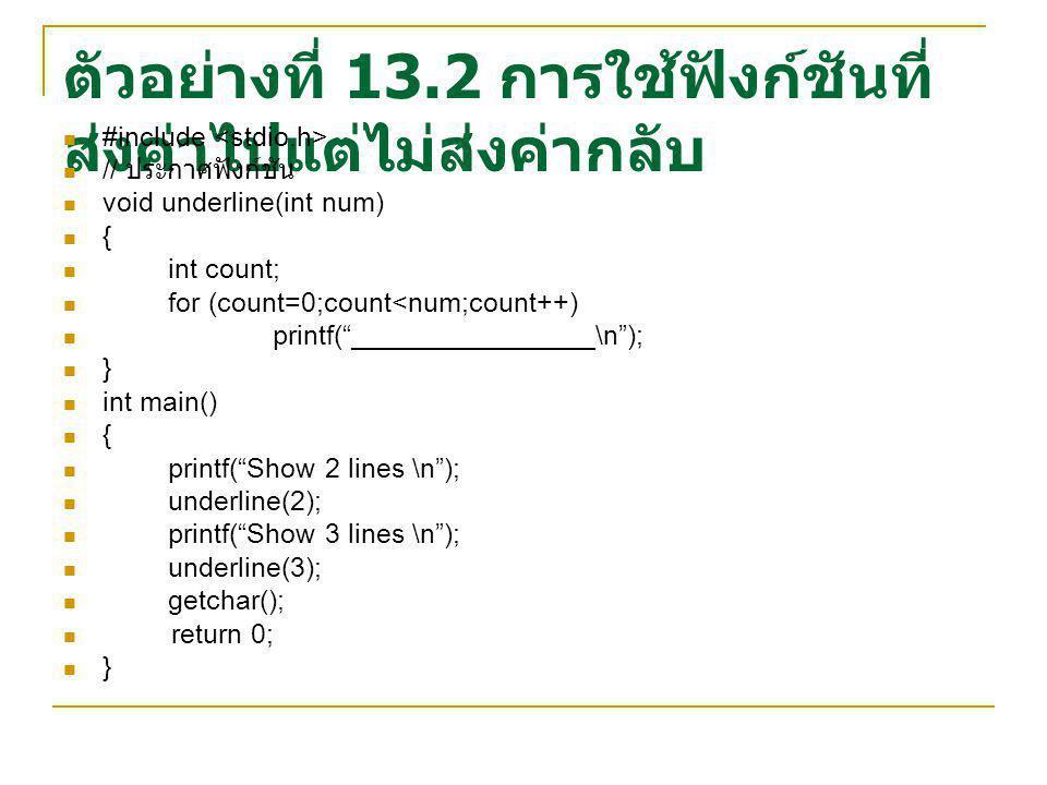 ตัวอย่างที่ 13.2 การใช้ฟังก์ชันที่ ส่งค่าไปแต่ไม่ส่งค่ากลับ #include // ประกาศฟังก์ชัน void underline(int num) { int count; for (count=0;count<num;cou