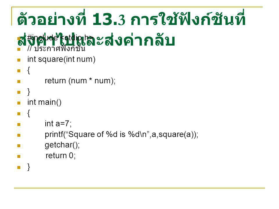 ตัวอย่างที่ 13.3 การใช้ฟังก์ชันที่ ส่งค่าไปและส่งค่ากลับ #include // ประกาศฟังก์ชัน int square(int num) { return (num * num); } int main() { int a=7; printf( Square of %d is %d\n ,a,square(a)); getchar(); return 0; }