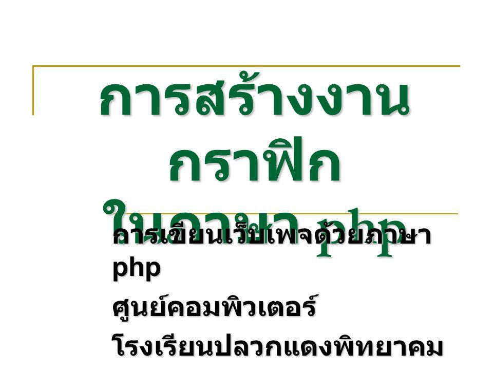 การสร้างงาน กราฟิก ในภาษา php การเขียนเว็บเพจด้วยภาษา php ศูนย์คอมพิวเตอร์โรงเรียนปลวกแดงพิทยาคม