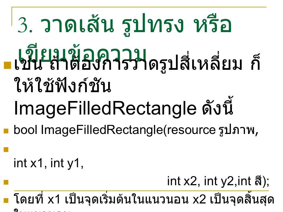3. วาดเส้น รูปทรง หรือ เขียนข้อความ เช่น ถ้าต้องการวาดรูปสี่เหลี่ยม ก็ ให้ใช้ฟังก์ชัน ImageFilledRectangle ดังนี้ bool ImageFilledRectangle(resource ร