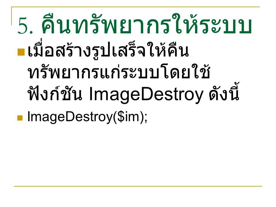 5. คืนทรัพยากรให้ระบบ เมื่อสร้างรูปเสร็จให้คืน ทรัพยากรแก่ระบบโดยใช้ ฟังก์ชัน ImageDestroy ดังนี้ ImageDestroy($im);