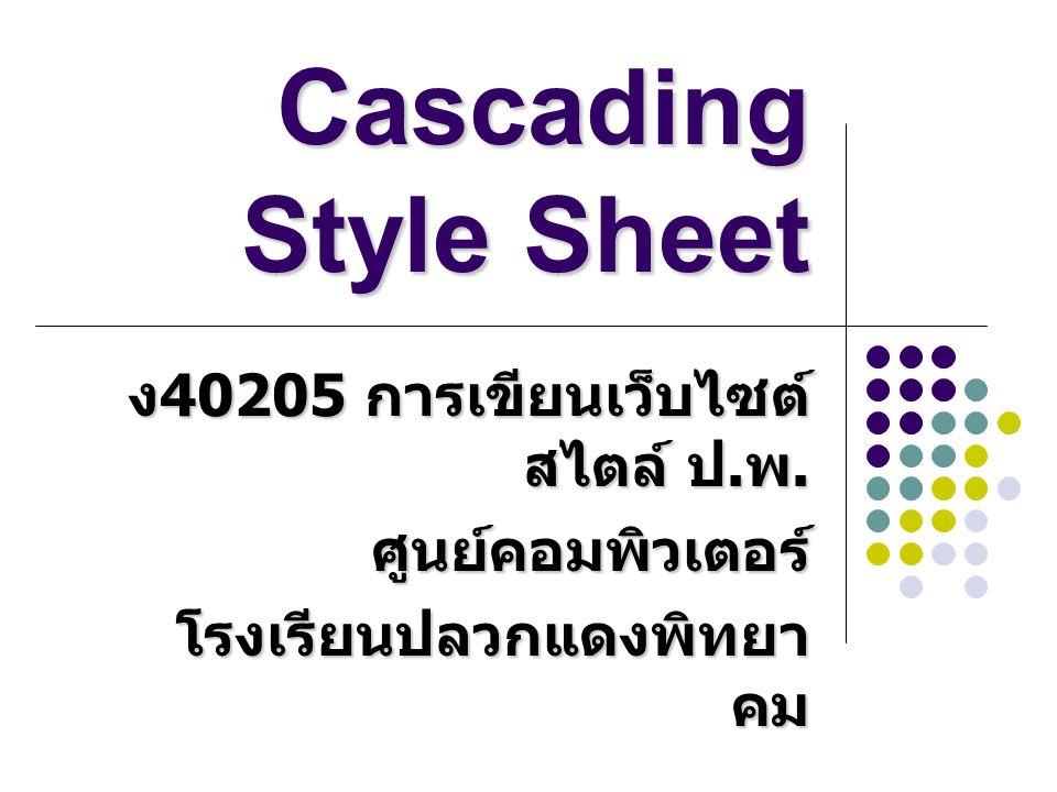 Cascading Style Sheet ง 40205 การเขียนเว็บไซต์ สไตล์ ป. พ. ศูนย์คอมพิวเตอร์ โรงเรียนปลวกแดงพิทยา คม