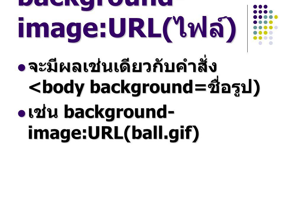 background- image:URL( ไฟล์ ) จะมีผลเช่นเดียวกับคำสั่ง <body background= ชื่อรูป ) จะมีผลเช่นเดียวกับคำสั่ง <body background= ชื่อรูป ) เช่น background- image:URL(ball.gif) เช่น background- image:URL(ball.gif)