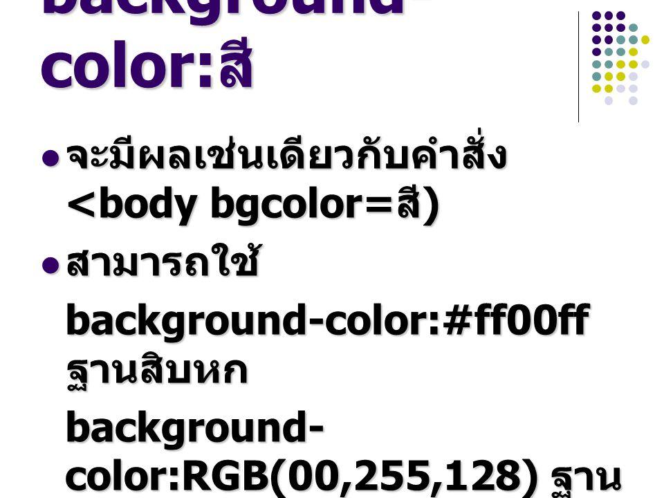 background- color: สี จะมีผลเช่นเดียวกับคำสั่ง <body bgcolor= สี ) จะมีผลเช่นเดียวกับคำสั่ง <body bgcolor= สี ) สามารถใช้ สามารถใช้ background-color:#ff00ff ฐานสิบหก background- color:RGB(00,255,128) ฐาน สิบ เช่น background-color:red เช่น background-color:red