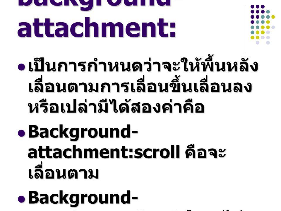 background- attachment: เป็นการกำหนดว่าจะให้พื้นหลัง เลื่อนตามการเลื่อนขึ้นเลื่อนลง หรือเปล่ามีได้สองค่าคือ เป็นการกำหนดว่าจะให้พื้นหลัง เลื่อนตามการเลื่อนขึ้นเลื่อนลง หรือเปล่ามีได้สองค่าคือ Background- attachment:scroll คือจะ เลื่อนตาม Background- attachment:scroll คือจะ เลื่อนตาม Background- attachment:fixed คือจะไม่ เลื่อนตาม Background- attachment:fixed คือจะไม่ เลื่อนตาม