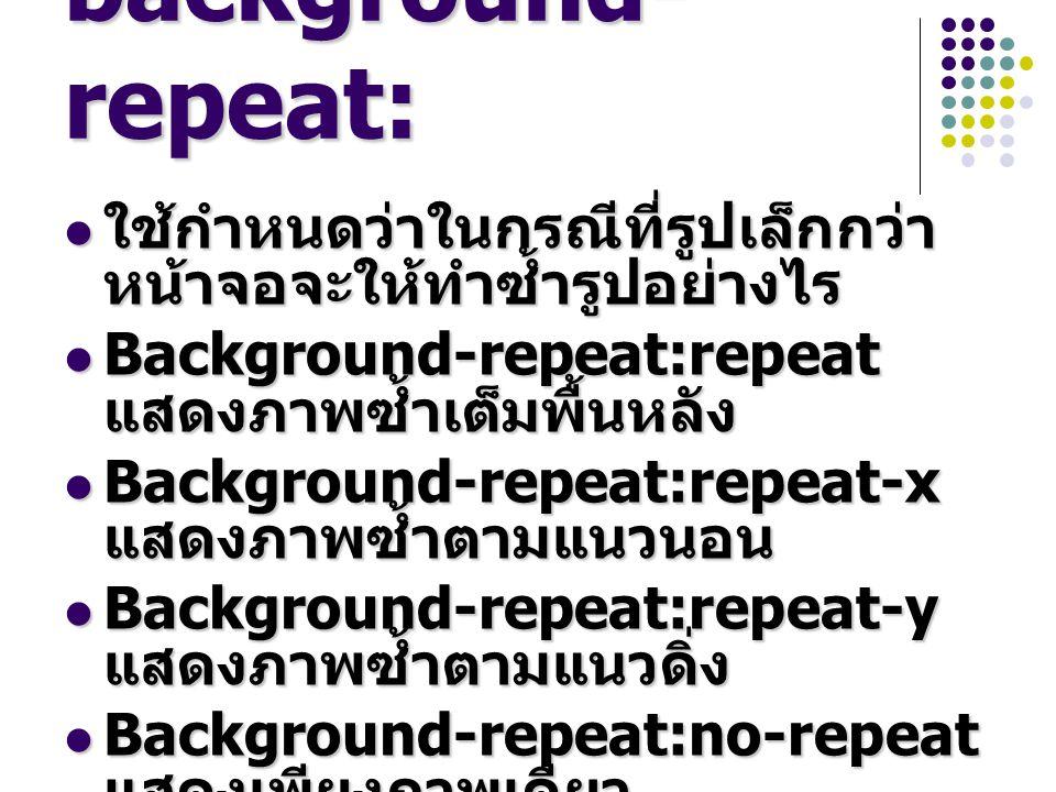 background- repeat: ใช้กำหนดว่าในกรณีที่รูปเล็กกว่า หน้าจอจะให้ทำซ้ำรูปอย่างไร ใช้กำหนดว่าในกรณีที่รูปเล็กกว่า หน้าจอจะให้ทำซ้ำรูปอย่างไร Background-repeat:repeat แสดงภาพซ้ำเต็มพื้นหลัง Background-repeat:repeat แสดงภาพซ้ำเต็มพื้นหลัง Background-repeat:repeat-x แสดงภาพซ้ำตามแนวนอน Background-repeat:repeat-x แสดงภาพซ้ำตามแนวนอน Background-repeat:repeat-y แสดงภาพซ้ำตามแนวดิ่ง Background-repeat:repeat-y แสดงภาพซ้ำตามแนวดิ่ง Background-repeat:no-repeat แสดงเพียงภาพเดียว Background-repeat:no-repeat แสดงเพียงภาพเดียว