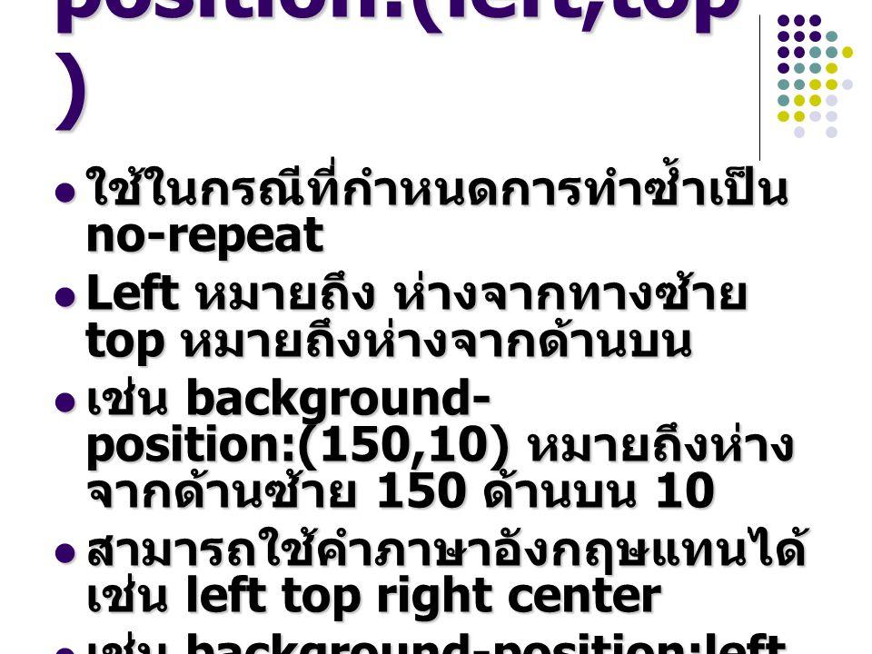 background- position:(left,top ) ใช้ในกรณีที่กำหนดการทำซ้ำเป็น no-repeat ใช้ในกรณีที่กำหนดการทำซ้ำเป็น no-repeat Left หมายถึง ห่างจากทางซ้าย top หมายถึงห่างจากด้านบน Left หมายถึง ห่างจากทางซ้าย top หมายถึงห่างจากด้านบน เช่น background- position:(150,10) หมายถึงห่าง จากด้านซ้าย 150 ด้านบน 10 เช่น background- position:(150,10) หมายถึงห่าง จากด้านซ้าย 150 ด้านบน 10 สามารถใช้คำภาษาอังกฤษแทนได้ เช่น left top right center สามารถใช้คำภาษาอังกฤษแทนได้ เช่น left top right center เช่น background-position:left เช่น background-position:left
