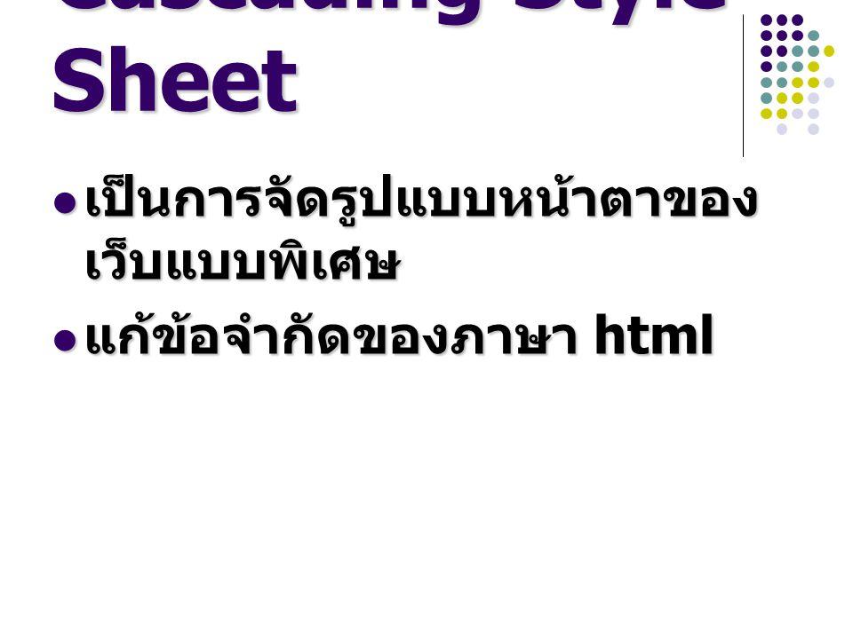 Cascading Style Sheet เป็นการจัดรูปแบบหน้าตาของ เว็บแบบพิเศษ เป็นการจัดรูปแบบหน้าตาของ เว็บแบบพิเศษ แก้ข้อจำกัดของภาษา html แก้ข้อจำกัดของภาษา html