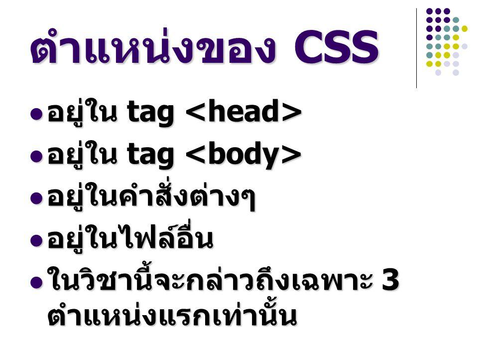 ตำแหน่งของ CSS อยู่ใน tag อยู่ใน tag อยู่ในคำสั่งต่างๆ อยู่ในคำสั่งต่างๆ อยู่ในไฟล์อื่น อยู่ในไฟล์อื่น ในวิชานี้จะกล่าวถึงเฉพาะ 3 ตำแหน่งแรกเท่านั้น ในวิชานี้จะกล่าวถึงเฉพาะ 3 ตำแหน่งแรกเท่านั้น