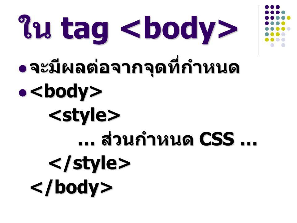 ใน tag ใน tag จะมีผลต่อจากจุดที่กำหนด จะมีผลต่อจากจุดที่กำหนด <style> … ส่วนกำหนด CSS … </style></body>