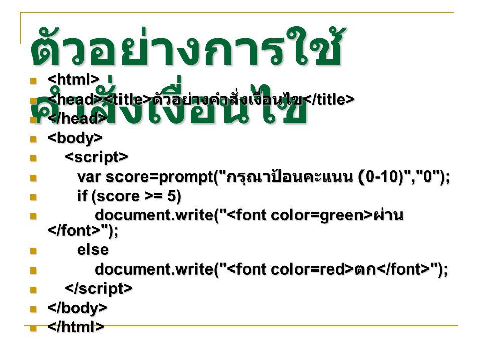 ตัวอย่างการใช้ คำสั่งเงื่อนไข ตัวอย่างคำสั่งเงื่อนไข ตัวอย่างคำสั่งเงื่อนไข var score=prompt( กรุณาป้อนคะแนน (0-10) , 0 ); var score=prompt( กรุณาป้อนคะแนน (0-10) , 0 ); if (score >= 5) if (score >= 5) document.write( ผ่าน ); document.write( ผ่าน ); else else document.write( ตก ); document.write( ตก );
