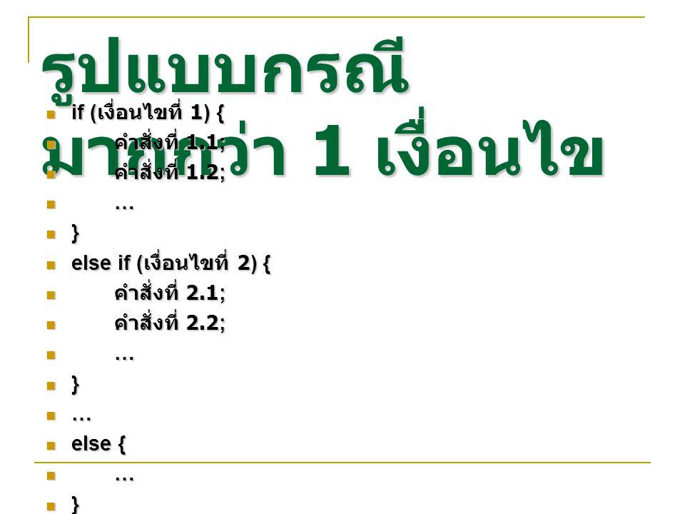 รูปแบบกรณี มากกว่า 1 เงื่อนไข if ( เงื่อนไขที่ 1) { if ( เงื่อนไขที่ 1) { คำสั่งที่ 1.1; คำสั่งที่ 1.1; คำสั่งที่ 1.2; คำสั่งที่ 1.2; … } else if ( เงื่อนไขที่ 2) { else if ( เงื่อนไขที่ 2) { คำสั่งที่ 2.1; คำสั่งที่ 2.1; คำสั่งที่ 2.2; คำสั่งที่ 2.2; … } … else { else { … }