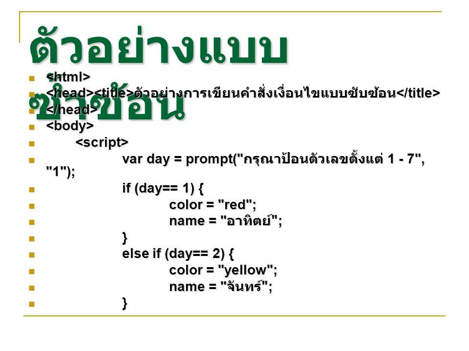 ตัวอย่างแบบ ซ้ำซ้อน ตัวอย่างการเขียนคำสั่งเงื่อนไขแบบซับซ้อน ตัวอย่างการเขียนคำสั่งเงื่อนไขแบบซับซ้อน var day = prompt( กรุณาป้อนตัวเลขตั้งแต่ 1 - 7 , 1 ); var day = prompt( กรุณาป้อนตัวเลขตั้งแต่ 1 - 7 , 1 ); if (day== 1) { if (day== 1) { color = red ; color = red ; name = อาทิตย์ ; name = อาทิตย์ ; } else if (day== 2) { else if (day== 2) { color = yellow ; color = yellow ; name = จันทร์ ; name = จันทร์ ; }