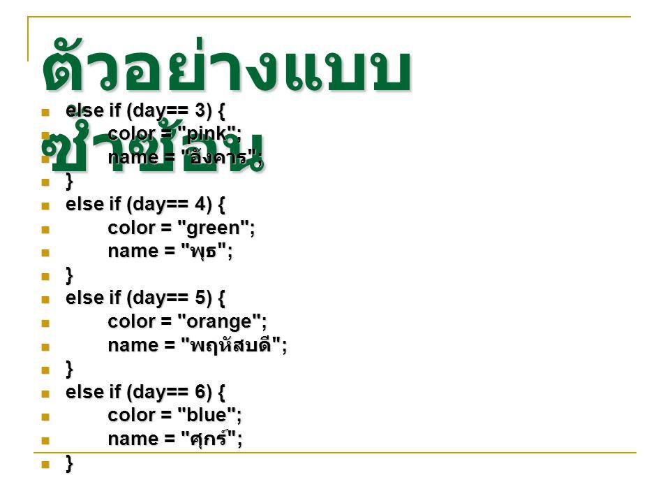 ตัวอย่างแบบ ซ้ำซ้อน else if (day== 3) { else if (day== 3) { color =