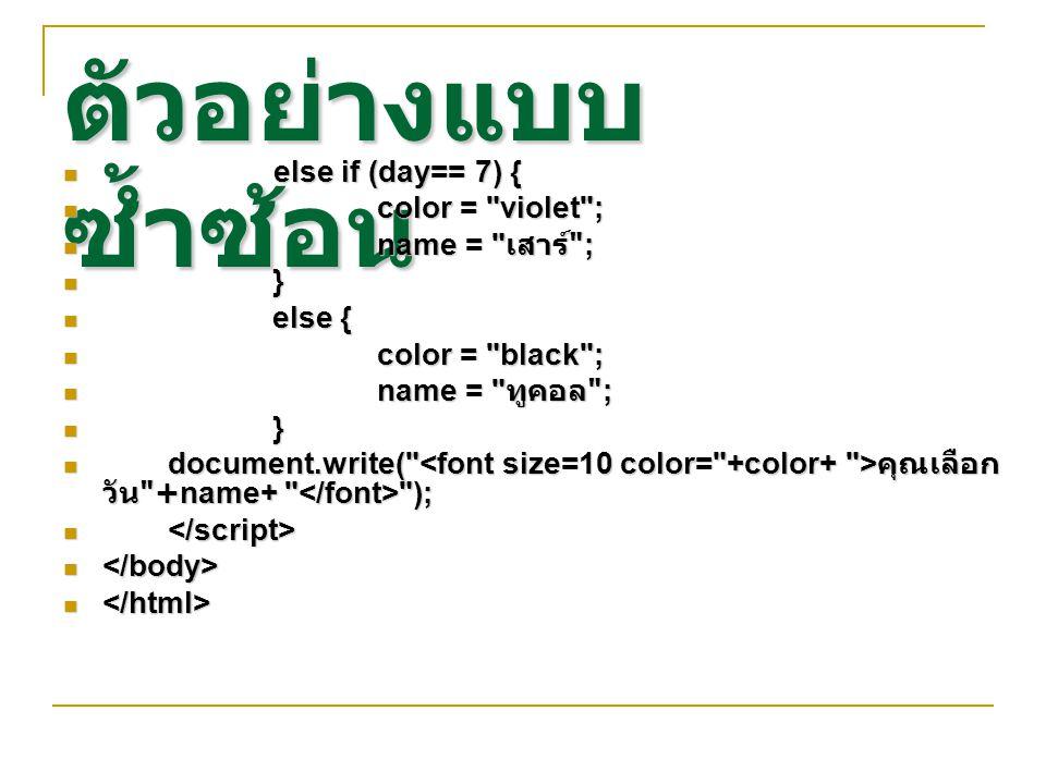 ตัวอย่างแบบ ซ้ำซ้อน else if (day== 7) { else if (day== 7) { color = violet ; color = violet ; name = เสาร์ ; name = เสาร์ ; } else { else { color = black ; color = black ; name = ทูคอล ; name = ทูคอล ; } document.write( คุณเลือก วัน +name+ ); document.write( คุณเลือก วัน +name+ );