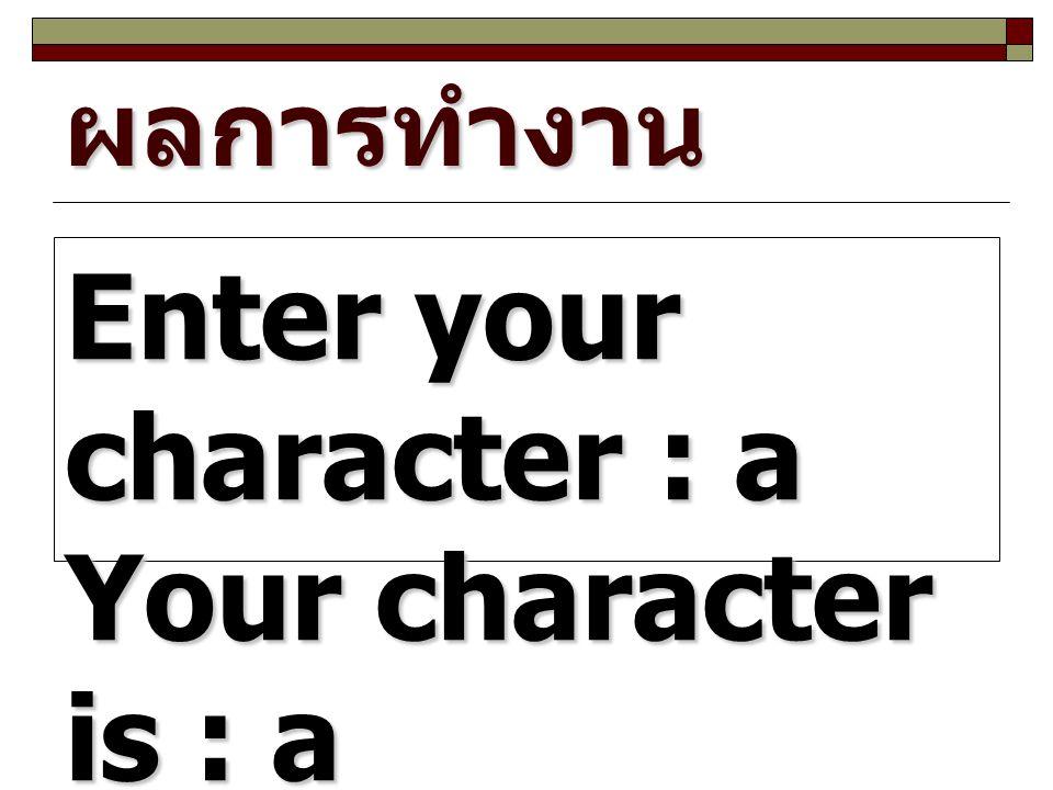 ผลการทำงาน Enter your character : a Your character is : a