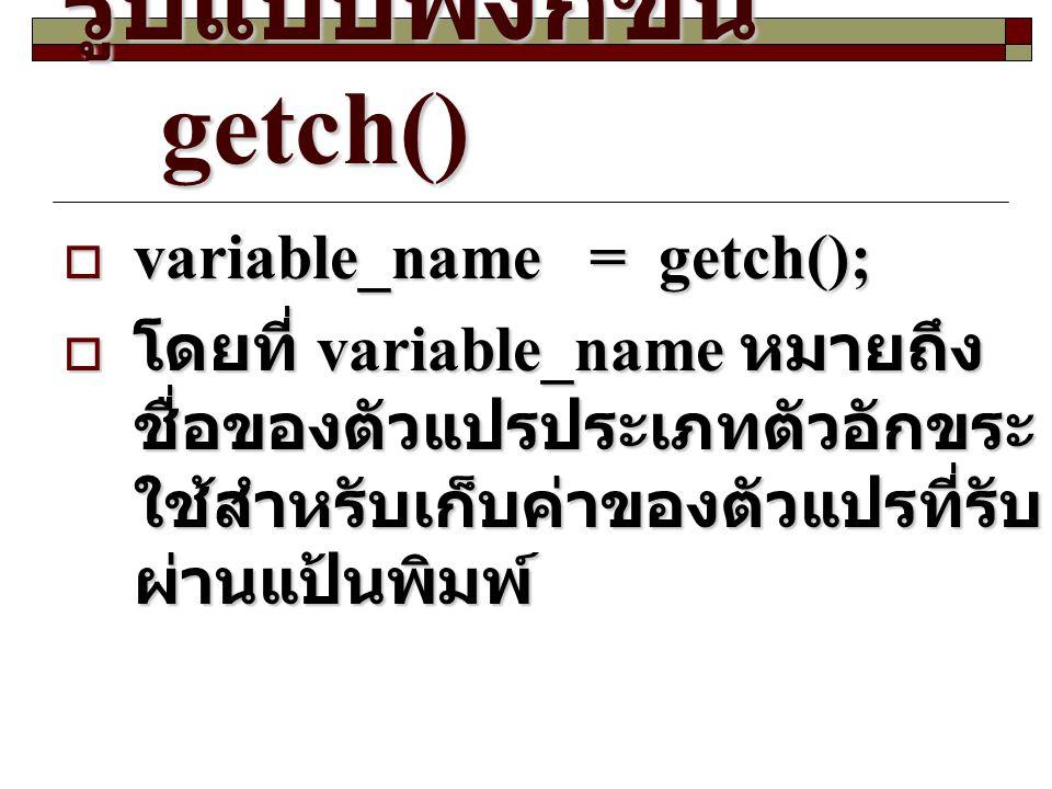 รูปแบบฟังก์ชัน getch()  variable_name= getch();  โดยที่ variable_name หมายถึง ชื่อของตัวแปรประเภทตัวอักขระ ใช้สำหรับเก็บค่าของตัวแปรที่รับ ผ่านแป้นพ