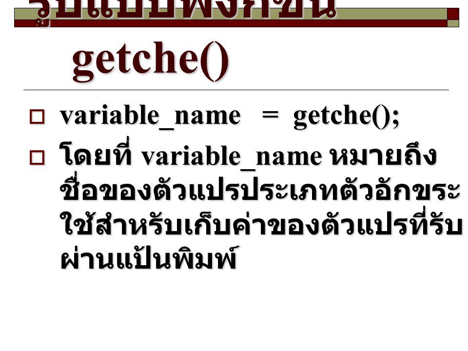 รูปแบบฟังก์ชัน getche()  variable_name= getche();  โดยที่ variable_name หมายถึง ชื่อของตัวแปรประเภทตัวอักขระ ใช้สำหรับเก็บค่าของตัวแปรที่รับ ผ่านแป้