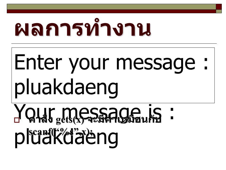 """ผลการทำงาน Enter your message : pluakdaeng Your message is : pluakdaeng  คำสั่ง gets(x) จะมีค่าเหมือนกับ scanf(""""%s"""",x);"""