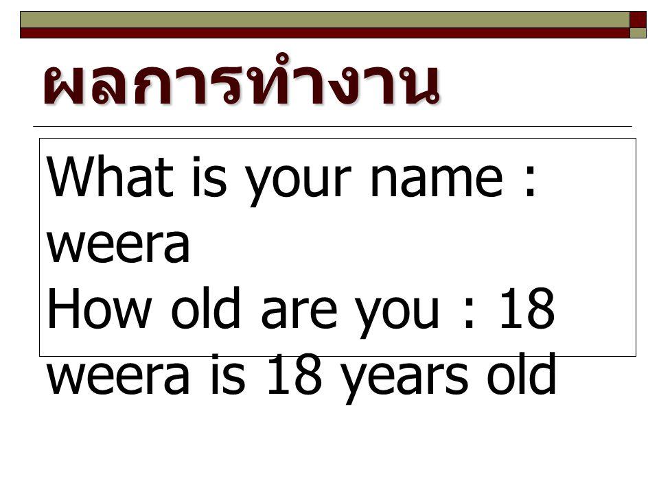 ผลการทำงาน What is your name : weera How old are you : 18 weera is 18 years old