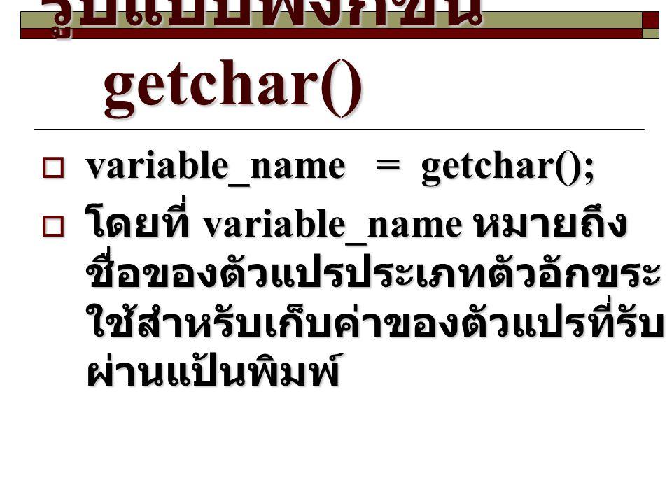 รูปแบบฟังก์ชัน getchar()  variable_name= getchar();  โดยที่ variable_name หมายถึง ชื่อของตัวแปรประเภทตัวอักขระ ใช้สำหรับเก็บค่าของตัวแปรที่รับ ผ่านแ