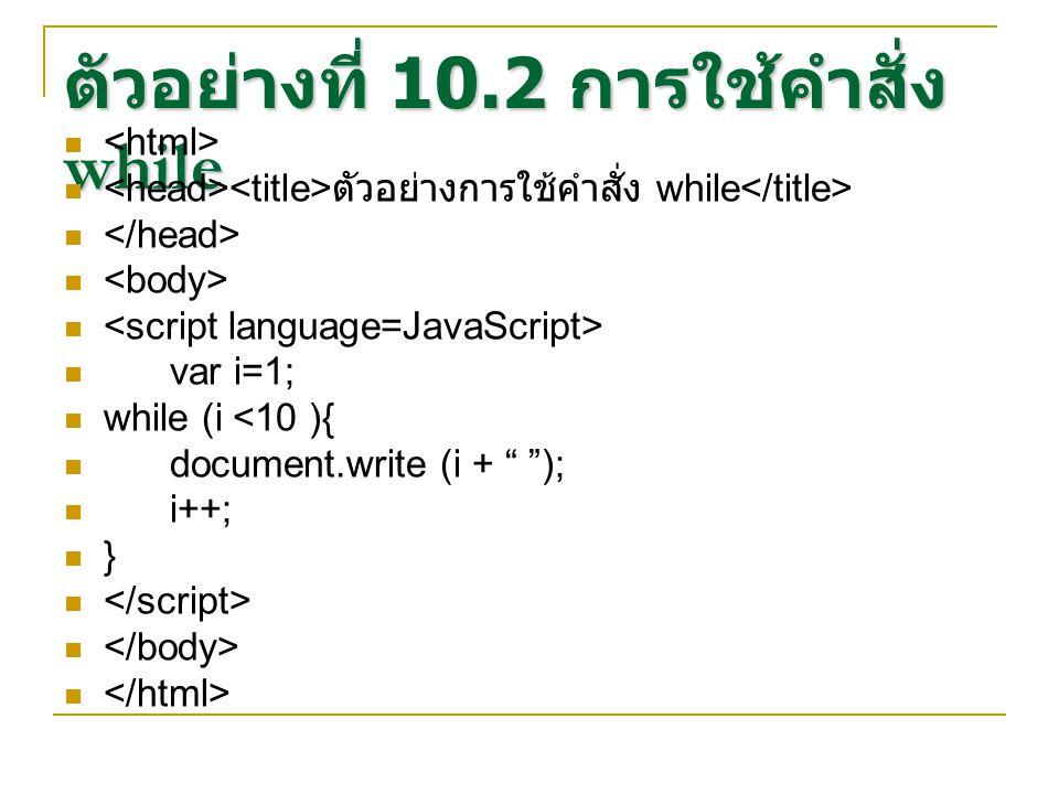 ตัวอย่างที่ 10.2 การใช้คำสั่ง while ตัวอย่างการใช้คำสั่ง while var i=1; while (i <10 ){ document.write (i + ); i++; }
