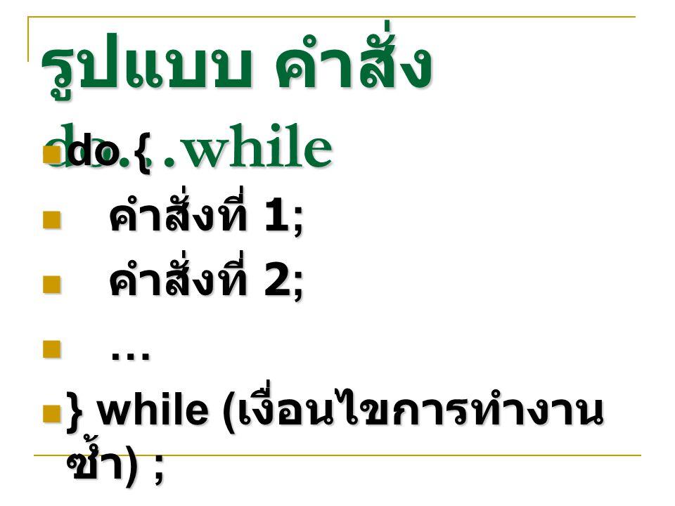 รูปแบบ คำสั่ง do…while do { do { คำสั่งที่ 1; คำสั่งที่ 1; คำสั่งที่ 2; คำสั่งที่ 2; … } while ( เงื่อนไขการทำงาน ซ้ำ ) ; } while ( เงื่อนไขการทำงาน ซ้ำ ) ;