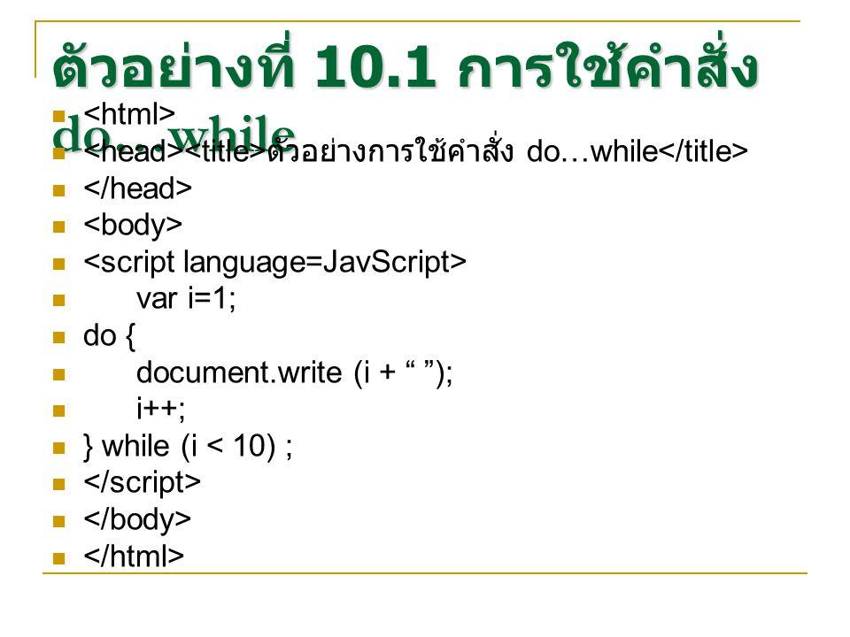 ตัวอย่างที่ 10.1 การใช้คำสั่ง do…while ตัวอย่างการใช้คำสั่ง do…while var i=1; do { document.write (i + ); i++; } while (i < 10) ;