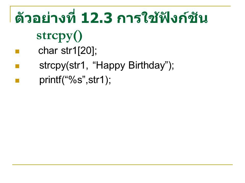 ตัวอย่างที่ 12.3 การใช้ฟังก์ชัน strcpy() char str1[20]; strcpy(str1, Happy Birthday ); printf( %s ,str1);
