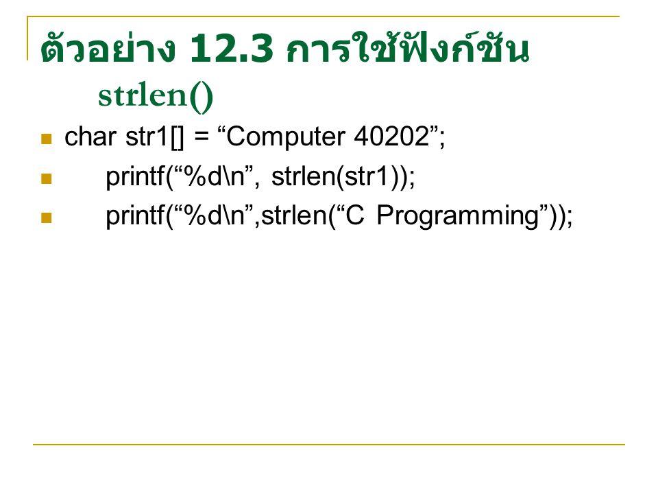 """ตัวอย่าง 12.3 การใช้ฟังก์ชัน strlen() char str1[] = """"Computer 40202""""; printf(""""%d\n"""", strlen(str1)); printf(""""%d\n"""",strlen(""""C Programming""""));"""