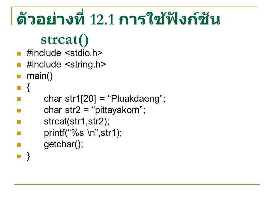 """ตัวอย่างที่ 12.1 การใช้ฟังก์ชัน strcat() #include main() { char str1[20] = """"Pluakdaeng""""; char str2 = """"pittayakom""""; strcat(str1,str2); printf(""""%s \n"""",s"""