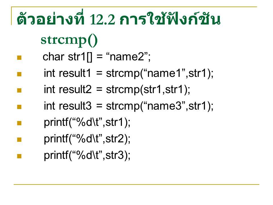 ตัวอย่างที่ 12.2 การใช้ฟังก์ชัน strcmp() char str1[] = name2 ; int result1 = strcmp( name1 ,str1); int result2 = strcmp(str1,str1); int result3 = strcmp( name3 ,str1); printf( %d\t ,str1); printf( %d\t ,str2); printf( %d\t ,str3);