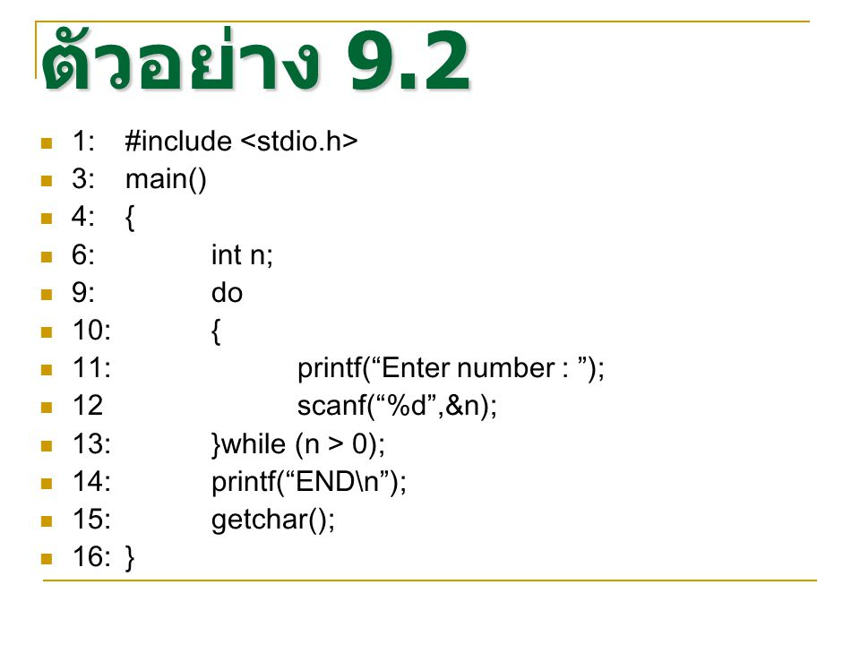 ตัวอย่าง 9.2 1:#include 3:main() 4:{ 6:int n; 9:do 10:{ 11: printf( Enter number : ); 12 scanf( %d ,&n); 13:}while (n > 0); 14:printf( END\n ); 15:getchar(); 16:}