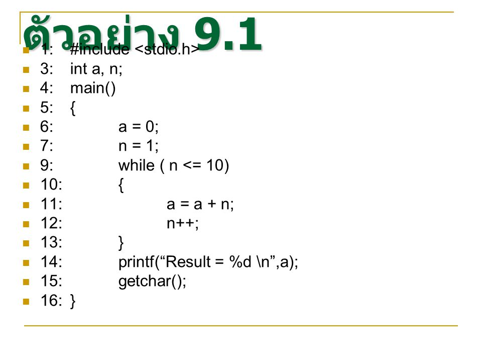 ตัวอย่าง 9.1 1: #include 3:int a, n; 4:main() 5:{ 6:a = 0; 7:n = 1; 9:while ( n <= 10) 10:{ 11:a = a + n; 12:n++; 13:} 14:printf( Result = %d \n ,a); 15:getchar(); 16:}