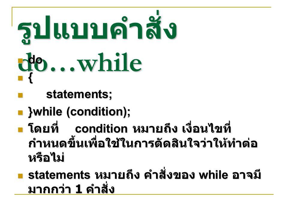 รูปแบบคำสั่ง do…while do do { statements; statements; }while (condition); }while (condition); โดยที่ condition หมายถึง เงื่อนไขที่ กำหนดขึ้นเพื่อใช้ในการตัดสินใจว่าให้ทำต่อ หรือไม่ โดยที่ condition หมายถึง เงื่อนไขที่ กำหนดขึ้นเพื่อใช้ในการตัดสินใจว่าให้ทำต่อ หรือไม่ statements หมายถึง คำสั่งของ while อาจมี มากกว่า 1 คำสั่ง statements หมายถึง คำสั่งของ while อาจมี มากกว่า 1 คำสั่ง