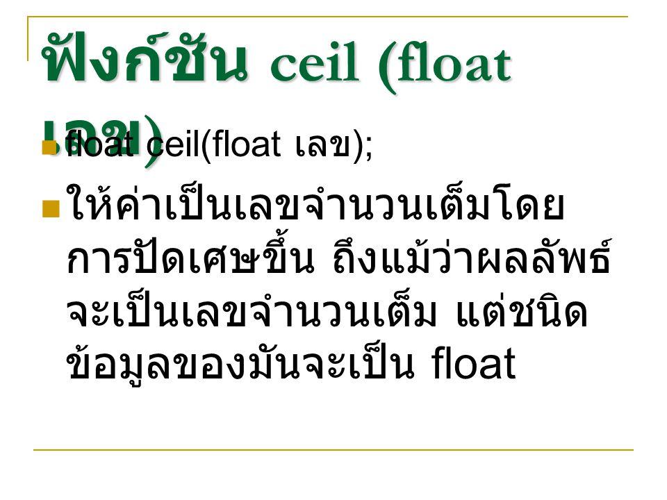 ฟังก์ชัน floor (float เลข ) float floor(float เลข ); ให้ค่าเป็นเลขจำนวนเต็มโดย การปัดเศษลง ถึงแม้ว่าผลลัพธ์ จะเป็นเลขจำนวนเต็ม แต่ชนิด ข้อมูลของมันจะเป็น float