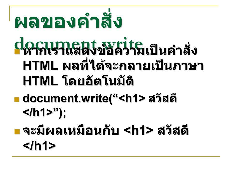 ผลของคำสั่ง document.write หากเราแสดงข้อความเป็นคำสั่ง HTML ผลที่ได้จะกลายเป็นภาษา HTML โดยอัตโนมัติ หากเราแสดงข้อความเป็นคำสั่ง HTML ผลที่ได้จะกลายเป็นภาษา HTML โดยอัตโนมัติ document.write( สวัสดี ); document.write( สวัสดี ); จะมีผลเหมือนกับ สวัสดี จะมีผลเหมือนกับ สวัสดี