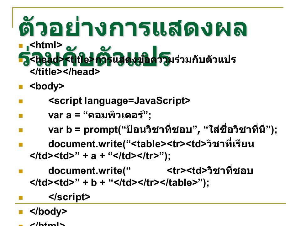 ตัวอย่างการแสดงผล ร่วมกับตัวแปร การแสดงข้อความร่วมกับตัวแปร var a = คอมพิวเตอร์ ; var b = prompt( ป้อนวิชาที่ชอบ , ใส่ชื่อวิชาที่นี่ ); document.write( วิชาที่เรียน + a + ); document.write( วิชาที่ชอบ + b + );