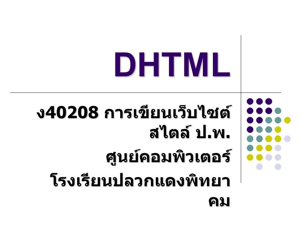 หลักการของ DHTML DHTML ย่อมาจาก Dynamic Hypertext Markup Language DHTML ย่อมาจาก Dynamic Hypertext Markup Language คือการใช้ภาษา HTML ให้ สามารถโต้ตอบกับผู้ใช้ได้เอง คือการใช้ภาษา HTML ให้ สามารถโต้ตอบกับผู้ใช้ได้เอง มักจะเขียนคำสั่งสคริปต์ควบคู่ ไปด้วย มักจะเขียนคำสั่งสคริปต์ควบคู่ ไปด้วย