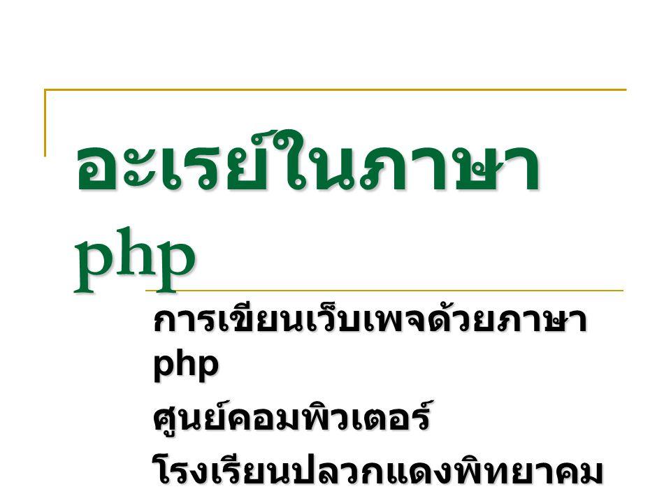 อะเรย์ในภาษา php การเขียนเว็บเพจด้วยภาษา php ศูนย์คอมพิวเตอร์โรงเรียนปลวกแดงพิทยาคม