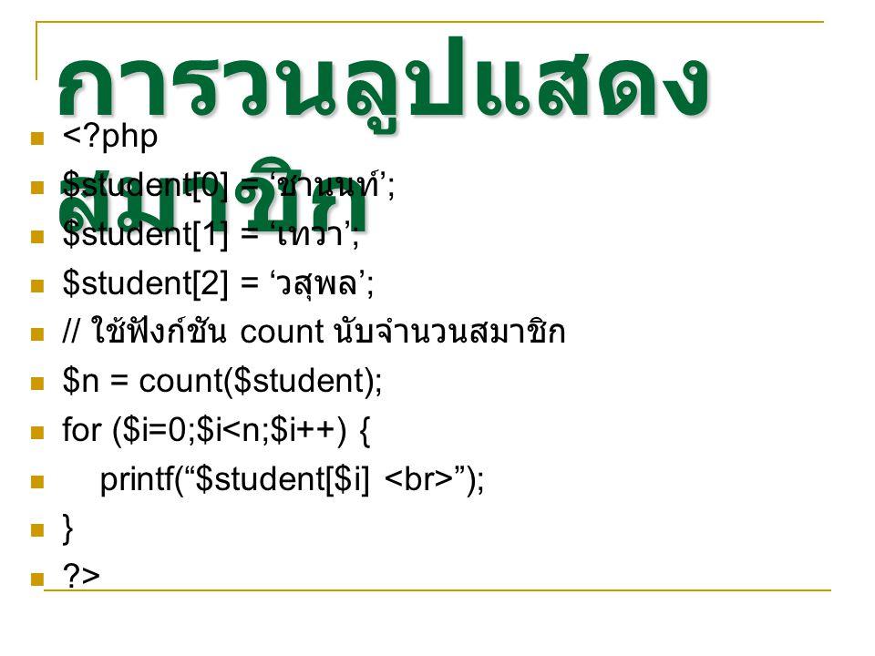 การวนลูปแสดง สมาชิก < php $student[0] = ' ชานนท์ '; $student[1] = ' เทวา '; $student[2] = ' วสุพล '; // ใช้ฟังก์ชัน count นับจำนวนสมาชิก $n = count($student); for ($i=0;$i<n;$i++) { printf( $student[$i] ); } >