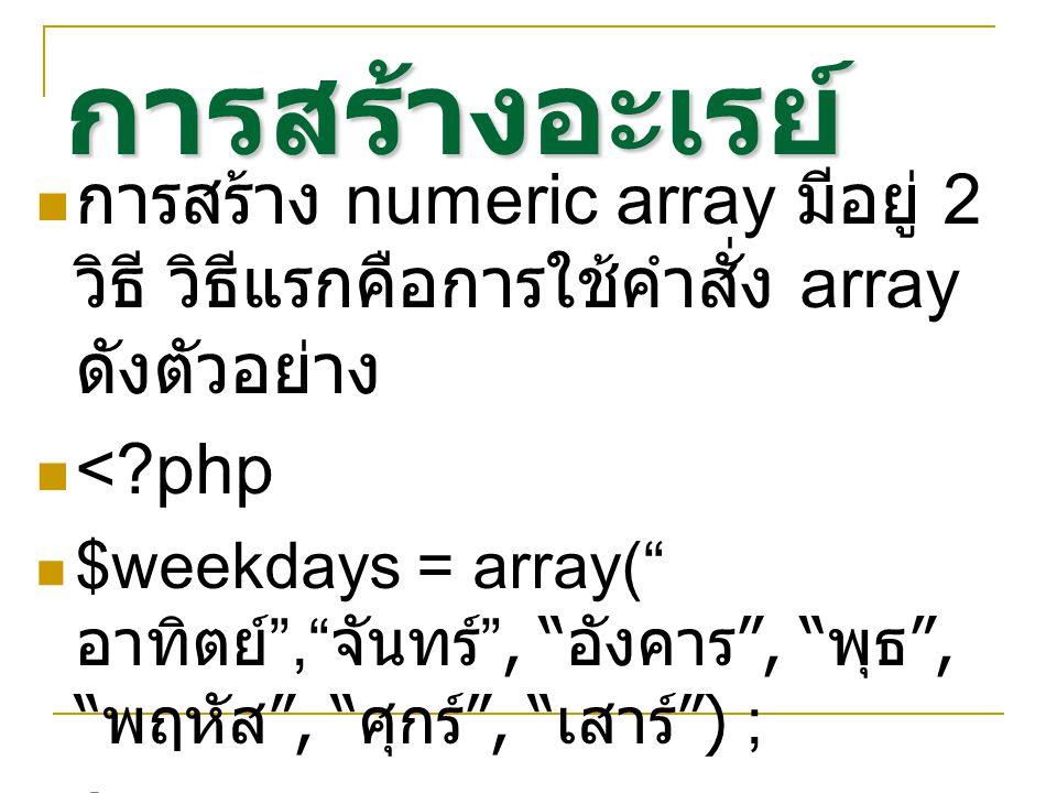 การสร้างอะเรย์ การสร้าง numeric array มีอยู่ 2 วิธี วิธีแรกคือการใช้คำสั่ง array ดังตัวอย่าง < php $weekdays = array( อาทิตย์ , จันทร์ , อังคาร , พุธ , พฤหัส , ศุกร์ , เสาร์ ) ; >