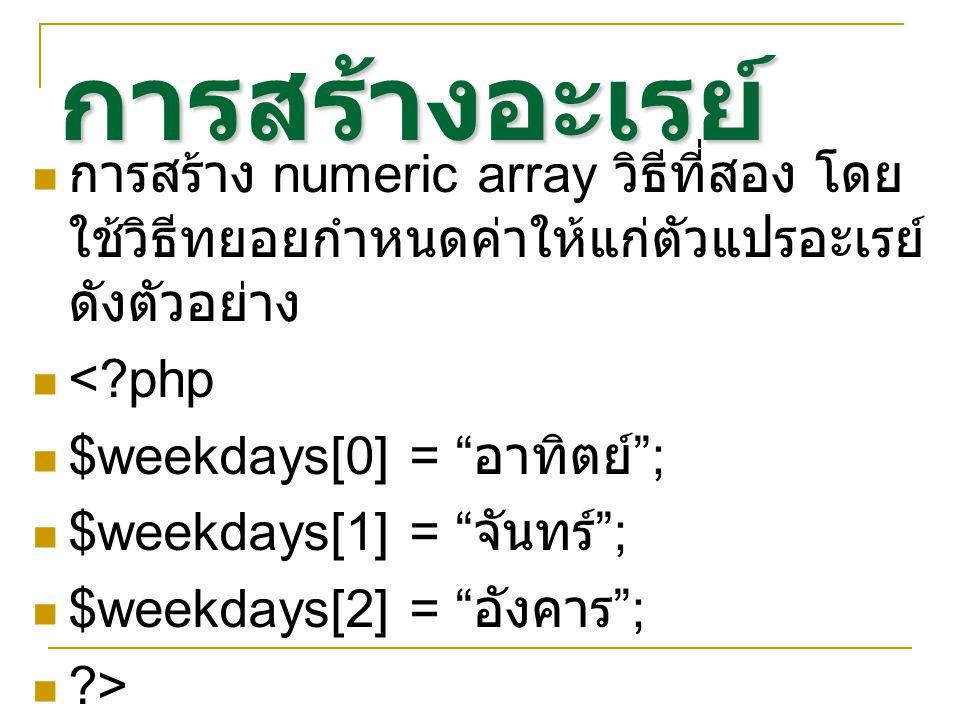 การสร้างอะเรย์ การสร้าง numeric array วิธีที่สอง โดย ใช้วิธีทยอยกำหนดค่าให้แก่ตัวแปรอะเรย์ ดังตัวอย่าง < php $weekdays[0] = อาทิตย์ ; $weekdays[1] = จันทร์ ; $weekdays[2] = อังคาร ; >