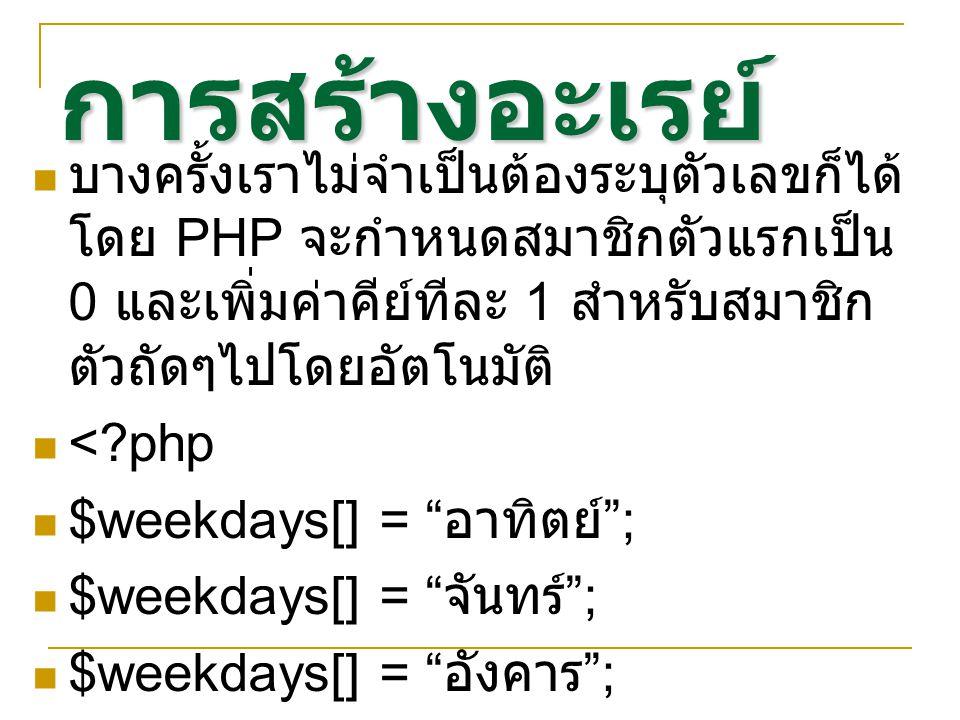การสร้างอะเรย์ บางครั้งเราไม่จำเป็นต้องระบุตัวเลขก็ได้ โดย PHP จะกำหนดสมาชิกตัวแรกเป็น 0 และเพิ่มค่าคีย์ทีละ 1 สำหรับสมาชิก ตัวถัดๆไปโดยอัตโนมัติ < php $weekdays[] = อาทิตย์ ; $weekdays[] = จันทร์ ; $weekdays[] = อังคาร ; >